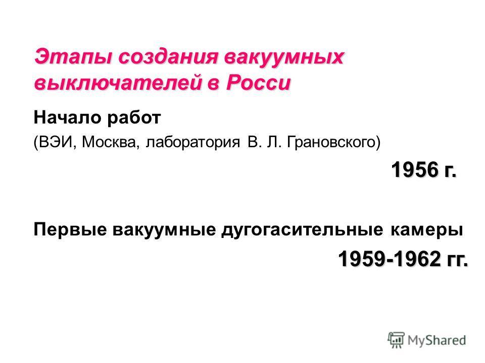 Этапы создания вакуумных выключателей в Росси Начало работ (ВЭИ, Москва, лаборатория В. Л. Грановского) 1956 г. Первые вакуумные дугогасительные камеры 1959-1962 гг.