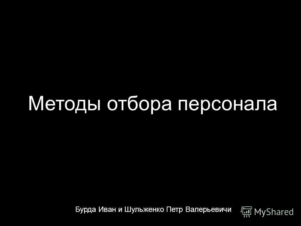 Методы отбора персонала Бурда Иван и Шульженко Петр Валерьевичи