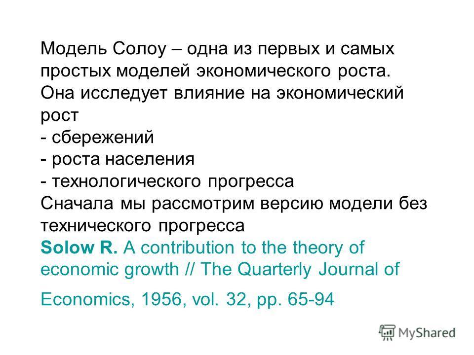 Модель Солоу – одна из первых и самых простых моделей экономического роста. Она исследует влияние на экономический рост - сбережений - роста населения - технологического прогресса Сначала мы рассмотрим версию модели без технического прогресса Solow R