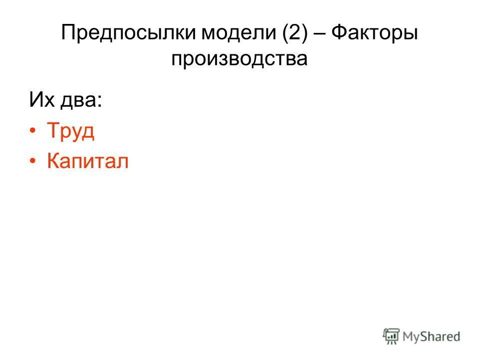 Предпосылки модели (2) – Факторы производства Их два: Труд Капитал
