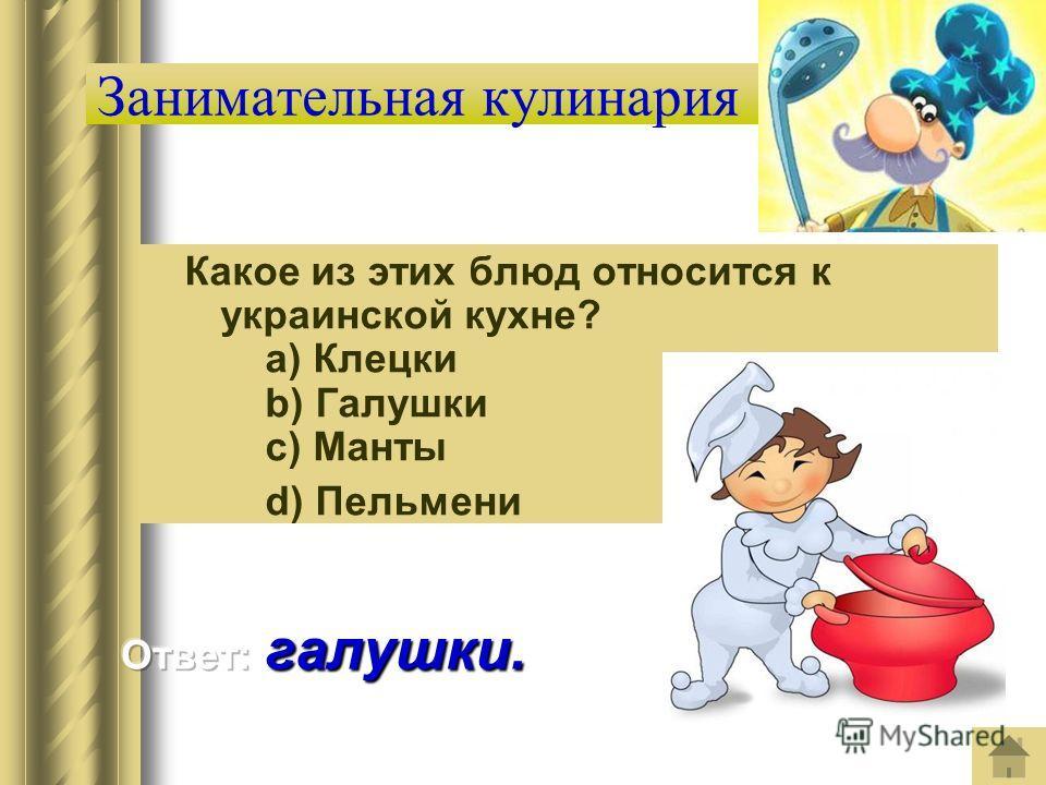 Занимательная кулинария Какое из этих блюд относится к украинской кухне? a) Клецки b) Галушки c) Манты d) Пельмени