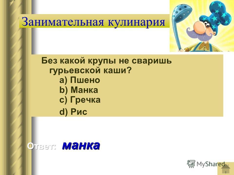 Занимательная кулинария Без какой крупы не сваришь гурьевской каши? a) Пшено b) Манка c) Гречка d) Рис