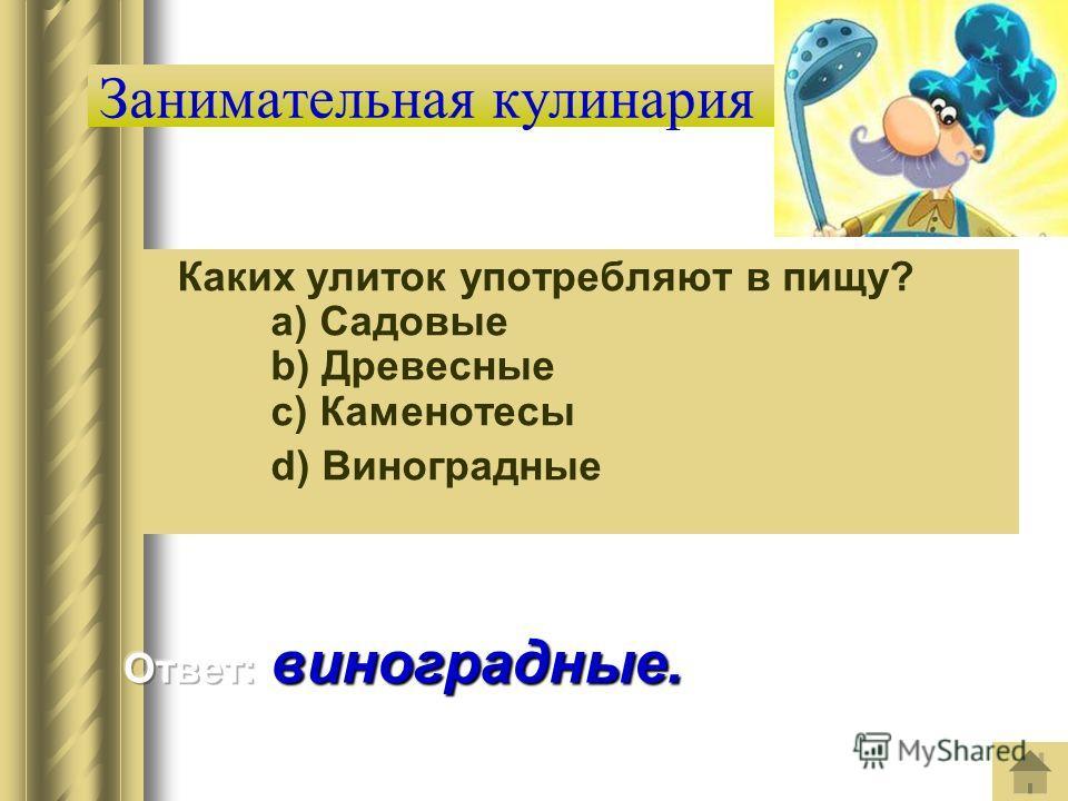 Занимательная кулинария Каких улиток употребляют в пищу? a) Садовые b) Древесные c) Каменотесы d) Виноградные
