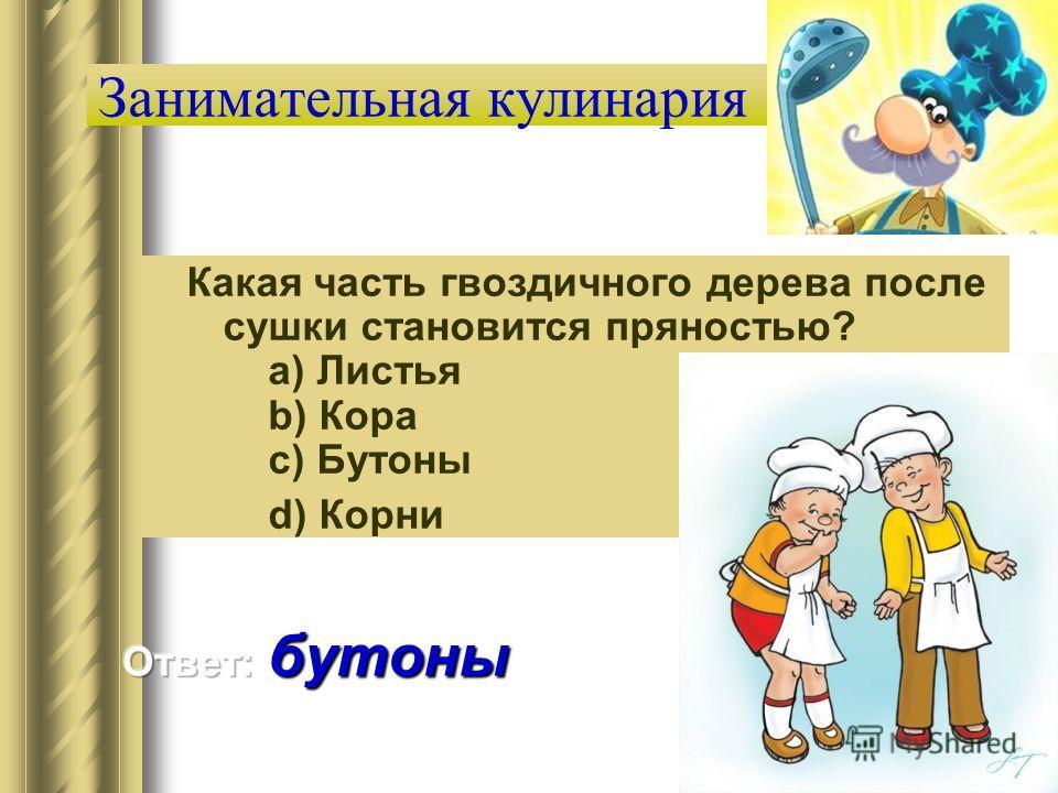 Занимательная кулинария Какая часть гвоздичного дерева после сушки становится пряностью? a) Листья b) Кора c) Бутоны d) Корни