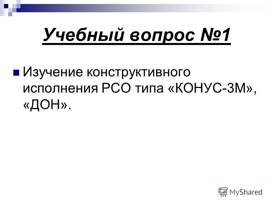 Учебный вопрос 1 Изучение конструктивного исполнения РСО типа «КОНУС-3М», «ДОН».
