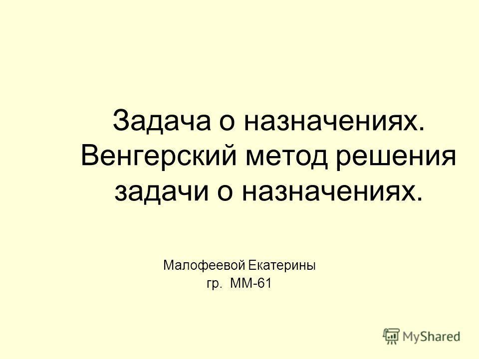 Задача о назначениях. Венгерский метод решения задачи о назначениях. Малофеевой Екатерины гр. ММ-61