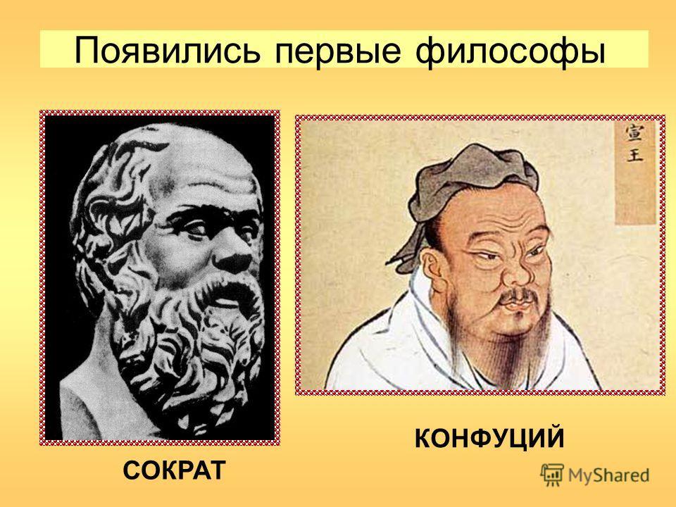 Появились первые философы СОКРАТ КОНФУЦИЙ