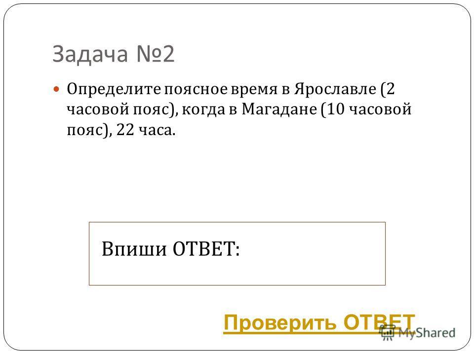 Задача 2 Определите поясное время в Ярославле (2 часовой пояс ), когда в Магадане (10 часовой пояс ), 22 часа. Впиши ОТВЕТ: Проверить ОТВЕТ