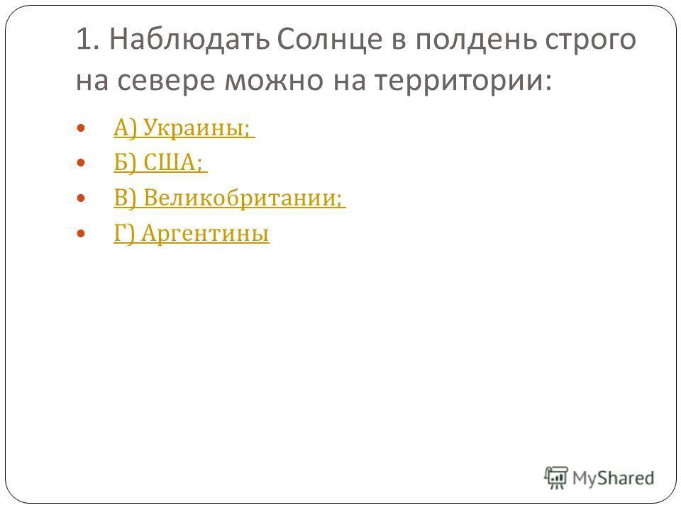 1. Наблюдать Солнце в полдень строго на севере можно на территории : А ) Украины ; А ) Украины ; Б ) США ; Б ) США ; В ) Великобритании ; В ) Великобритании ; Г ) Аргентины Г ) Аргентины