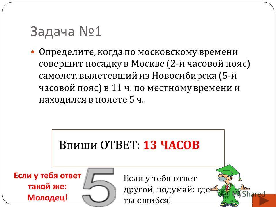 Задача 1 Определите, когда по московскому времени совершит посадку в Москве (2- й часовой пояс ) самолет, вылетевший из Новосибирска (5- й часовой пояс ) в 11 ч. по местному времени и находился в полете 5 ч. Впиши ОТВЕТ: 13 ЧАСОВ Если у тебя ответ та