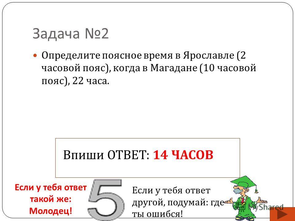 Задача 2 Определите поясное время в Ярославле (2 часовой пояс ), когда в Магадане (10 часовой пояс ), 22 часа. Впиши ОТВЕТ: 14 ЧАСОВ Если у тебя ответ такой же : Молодец ! Если у тебя ответ другой, подумай: где ты ошибся!