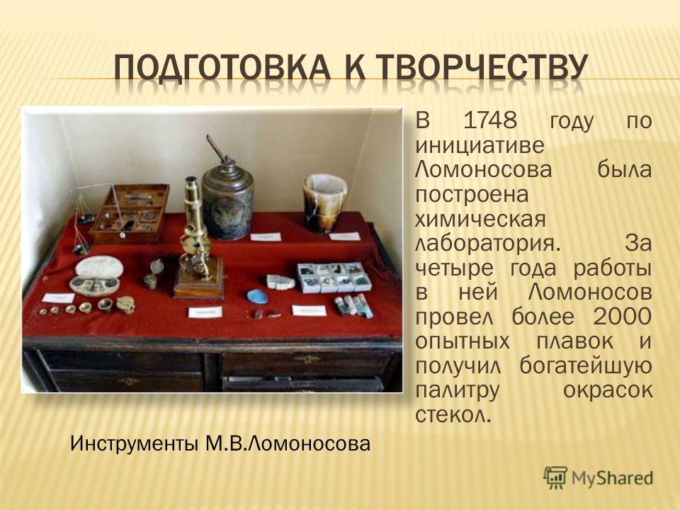 В 1748 году по инициативе Ломоносова была построена химическая лаборатория. За четыре года работы в ней Ломоносов провел более 2000 опытных плавок и получил богатейшую палитру окрасок стекол. Инструменты М.В.Ломоносова