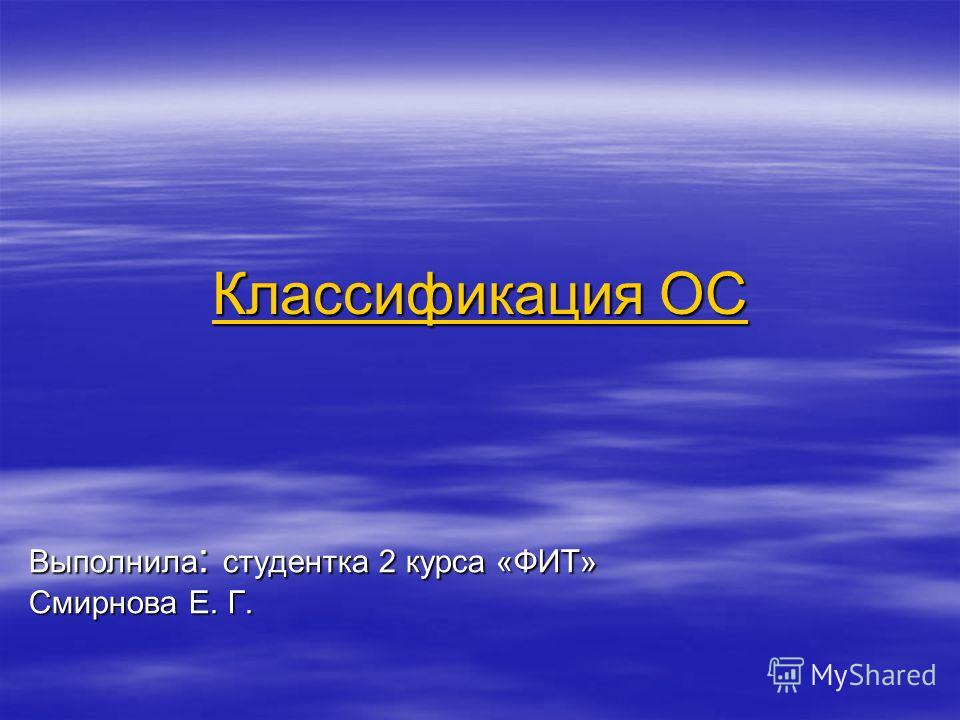 Классификация ОС Классификация ОС Выполнила : студентка 2 курса «ФИТ» Смирнова Е. Г.