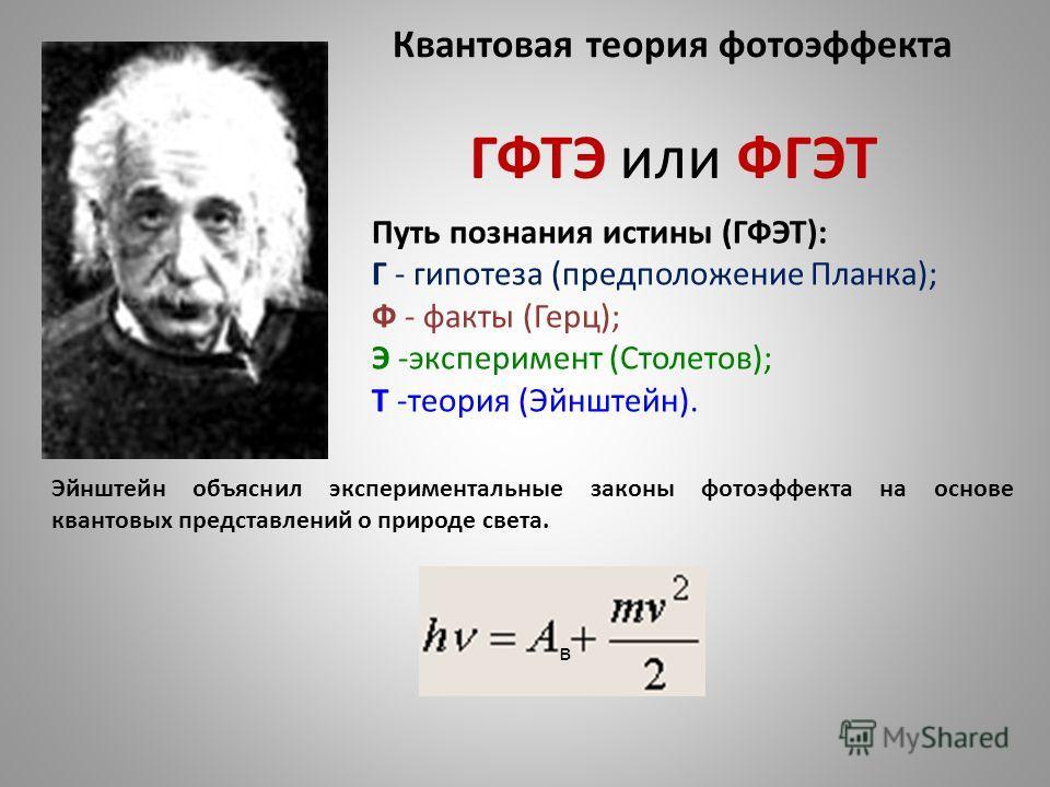Квантовая теория фотоэффекта Эйнштейн объяснил экспериментальные законы фотоэффекта на основе квантовых представлений о природе света. Путь познания истины (ГФЭТ): Г - гипотеза (предположение Планка); Ф - факты (Герц); Э -эксперимент (Столетов); Т -т