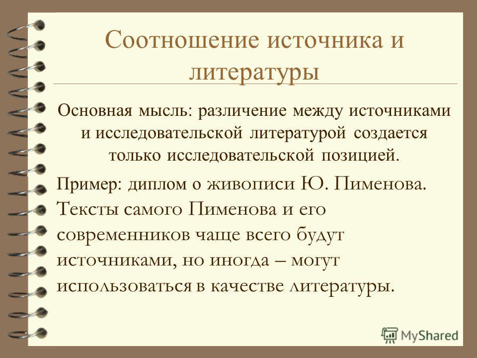 Соотношение источника и литературы Основная мысль: различение между источниками и исследовательской литературой создается только исследовательской позицией. Пример: диплом о живописи Ю. Пименова. Тексты самого Пименова и его современников чаще всего
