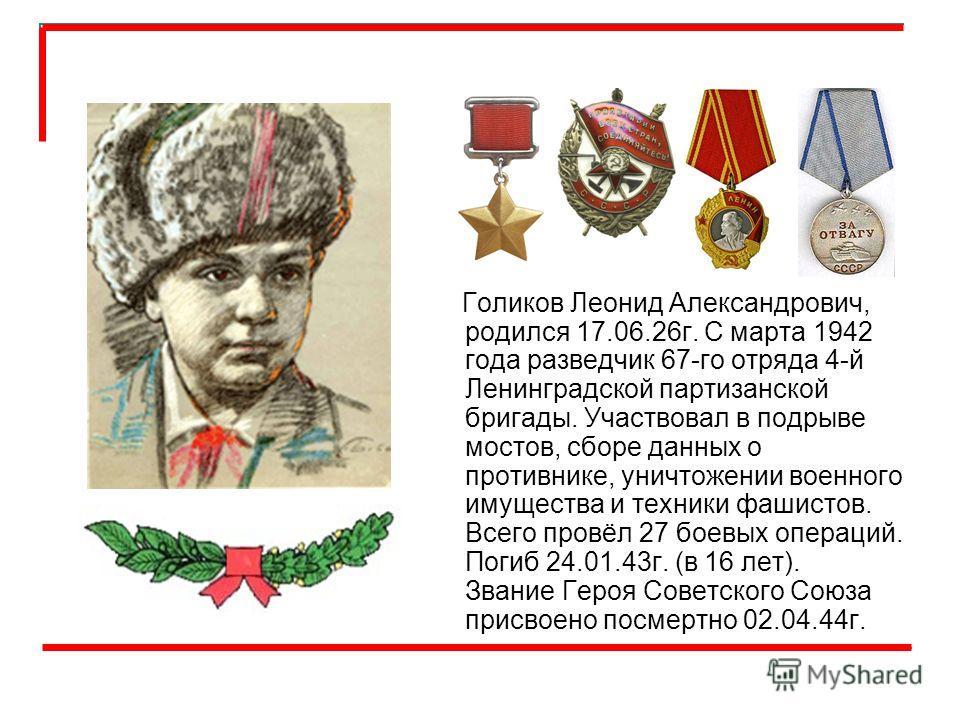 Голиков Леонид Александрович, родился 17.06.26г. С марта 1942 года разведчик 67-го отряда 4-й Ленинградской партизанской бригады. Участвовал в подрыве мостов, сборе данных о противнике, уничтожении военного имущества и техники фашистов. Всего провёл