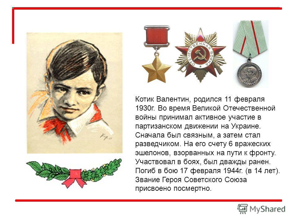 Котик Валентин, родился 11 февраля 1930г. Во время Великой Отечественной войны принимал активное участие в партизанском движении на Украине. Сначала был связным, а затем стал разведчиком. На его счету 6 вражеских эшелонов, взорванных на пути к фронту
