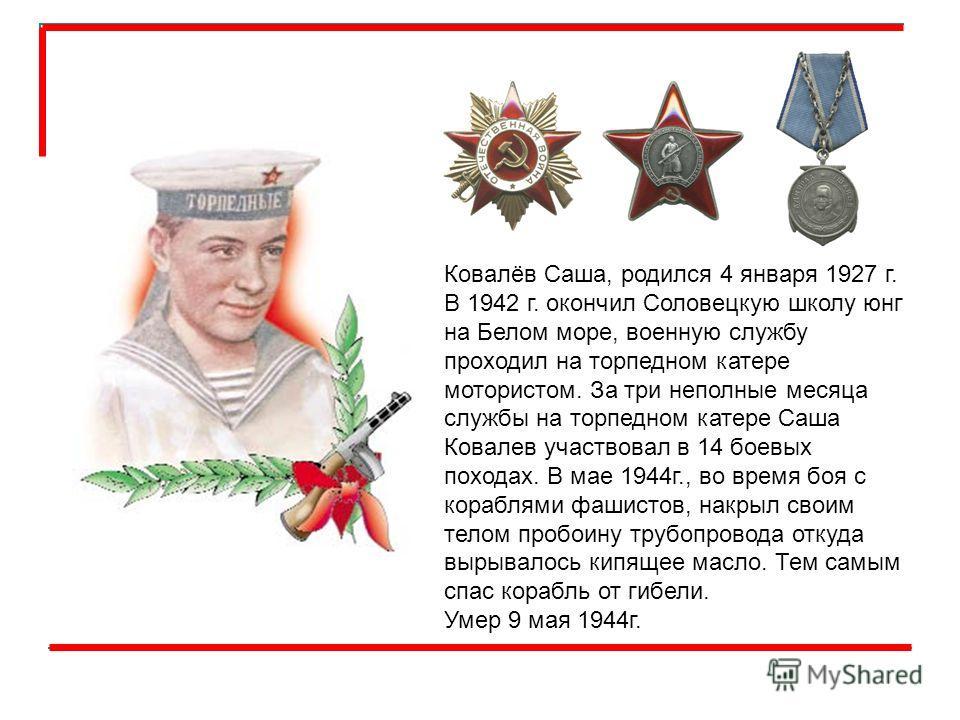 Ковалёв Саша, родился 4 января 1927 г. В 1942 г. окончил Соловецкую школу юнг на Белом море, военную службу проходил на торпедном катере мотористом. За три неполные месяца службы на торпедном катере Саша Ковалев участвовал в 14 боевых походах. В мае