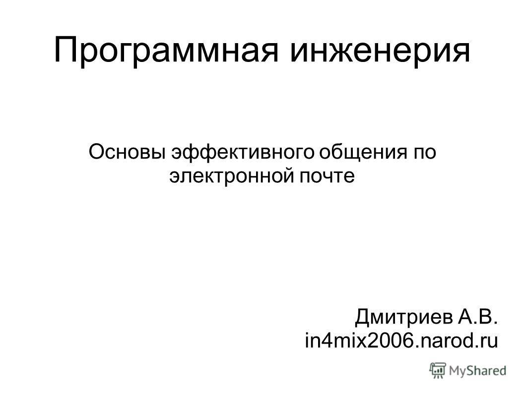 Программная инженерия Основы эффективного общения по электронной почте Дмитриев А.В. in4mix2006.narod.ru