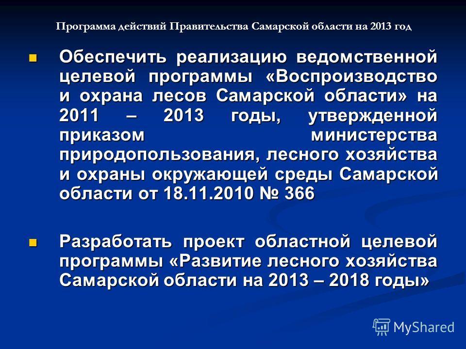 Программа действий Правительства Самарской области на 2013 год Обеспечить реализацию ведомственной целевой программы «Воспроизводство и охрана лесов Самарской области» на 2011 – 2013 годы, утвержденной приказом министерства природопользования, лесног