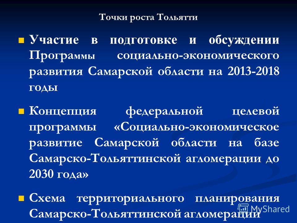 Точки роста Тольятти Участие в подготовке и обсуждении Програ ммы социально-экономического развития Самарской области на 2013-2018 годы Концепция федеральной целевой программы «Социально-экономическое развитие Самарской области на базе Самарско-Толья