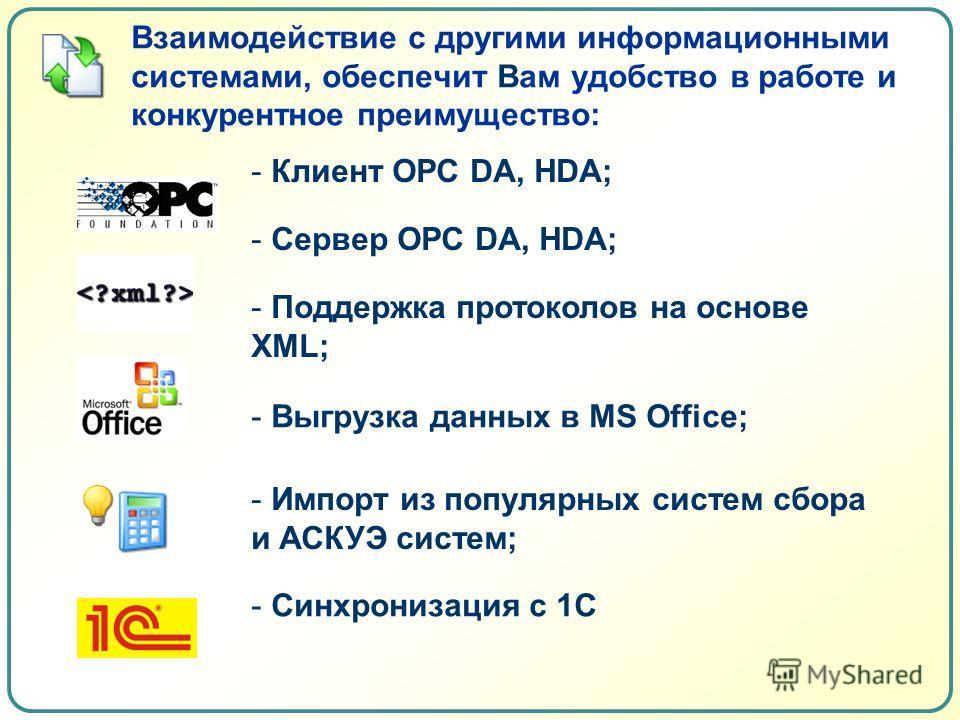 Взаимодействие с другими информационными системами, обеспечит Вам удобство в работе и конкурентное преимущество: - Клиент OPC DA, HDA; - Сервер OPC DA, HDA; - Поддержка протоколов на основе XML; - Выгрузка данных в MS Office; - Импорт из популярных с