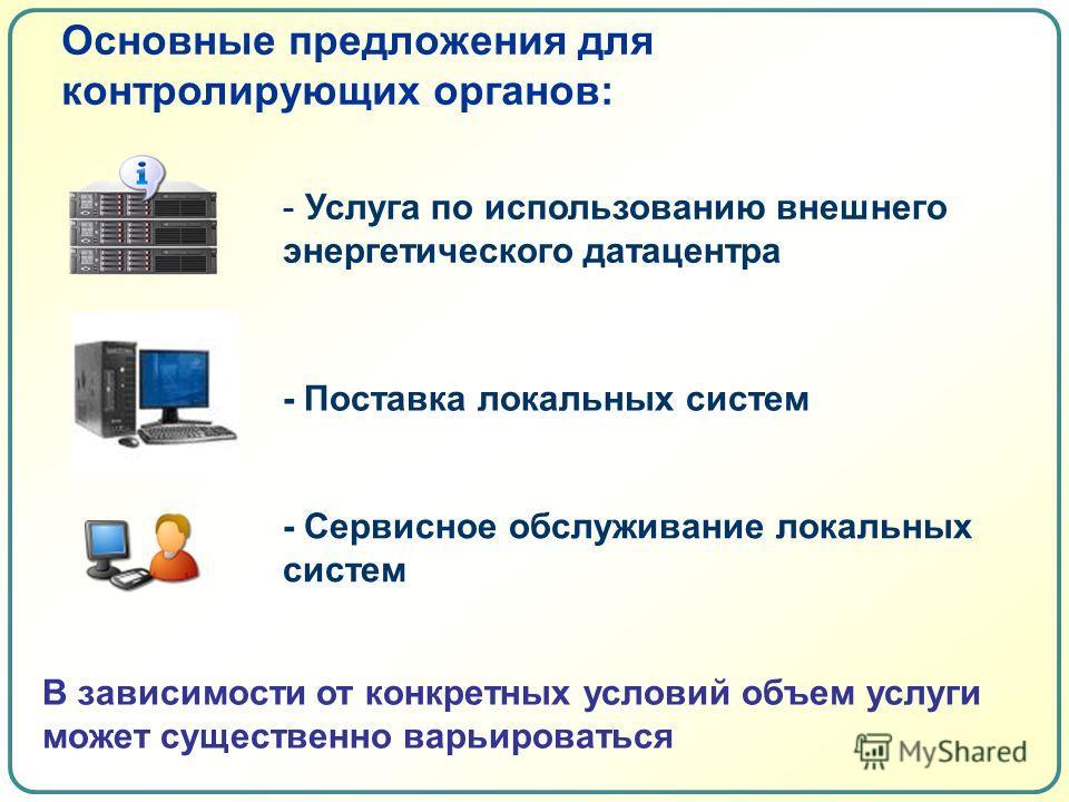 Основные предложения для контролирующих органов: В зависимости от конкретных условий объем услуги может существенно варьироваться - Услуга по использованию внешнего энергетического датацентра - Поставка локальных систем - Сервисное обслуживание локал