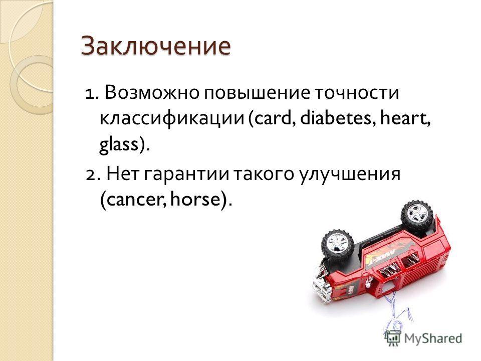 Заключение 1. Возможно повышение точности классификации (card, diabetes, heart, glass). 2. Нет гарантии такого улучшения (cancer, horse).