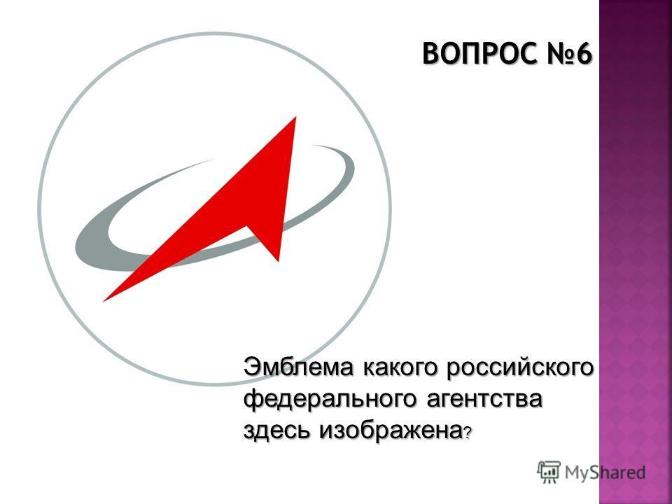 ВОПРОС 6 Эмблема какого российского федерального агентства здесь изображена ?