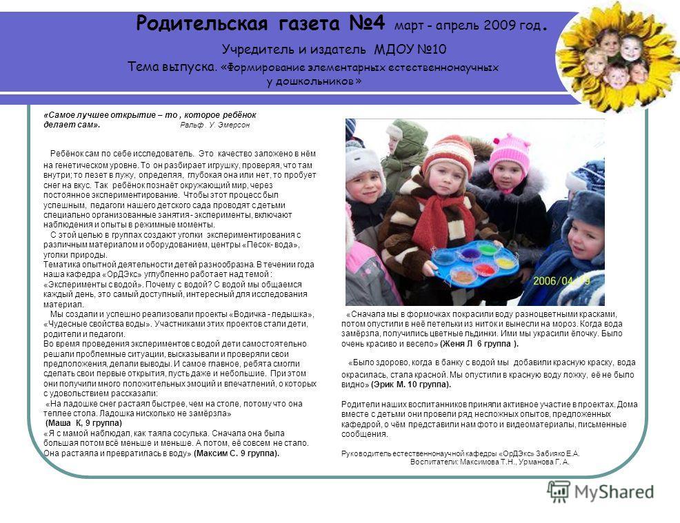 Родительская газета 4 март - апрель 2009 год. Учредитель и издатель МДОУ 10 Тема выпуска. «Формирование элементарных естественнонаучных у дошкольников » Ребёнок сам по себе исследователь. Это качество заложено в нём на генетическом уровне. То он разб