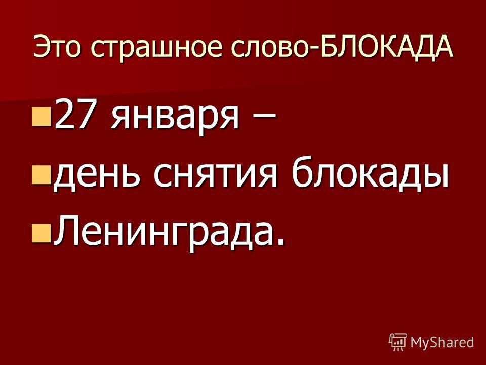 Это страшное слово-БЛОКАДА 27 января – 27 января – день снятия блокады день снятия блокады Ленинграда. Ленинграда.