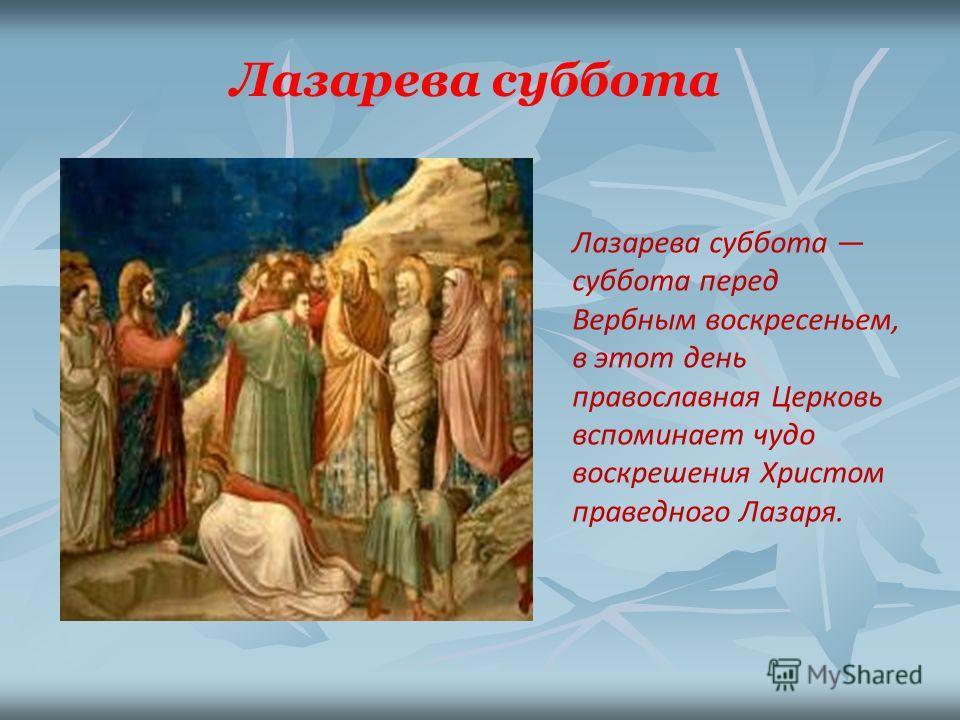 Лазарева суббота суббота перед Вербным воскресеньем, в этот день православная Церковь вспоминает чудо воскрешения Христом праведного Лазаря. Лазарева суббота