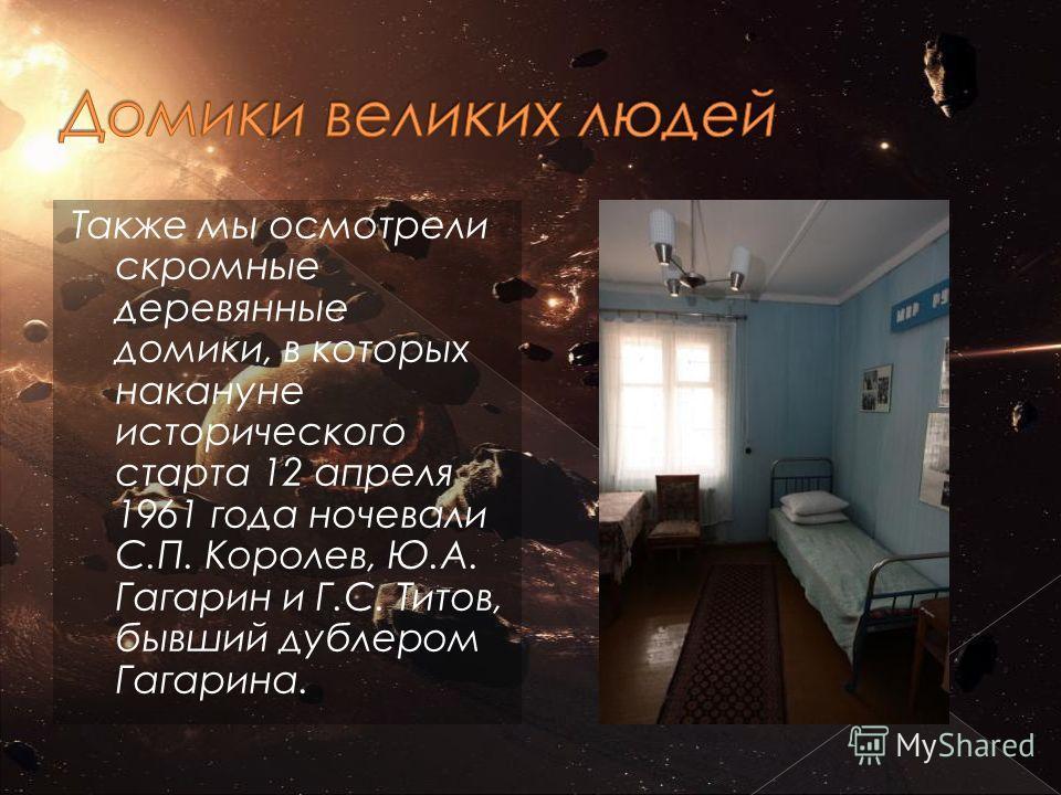 Также мы осмотрели скромные деревянные домики, в которых накануне исторического старта 12 апреля 1961 года ночевали С.П. Королев, Ю.А. Гагарин и Г.С. Титов, бывший дублером Гагарина.