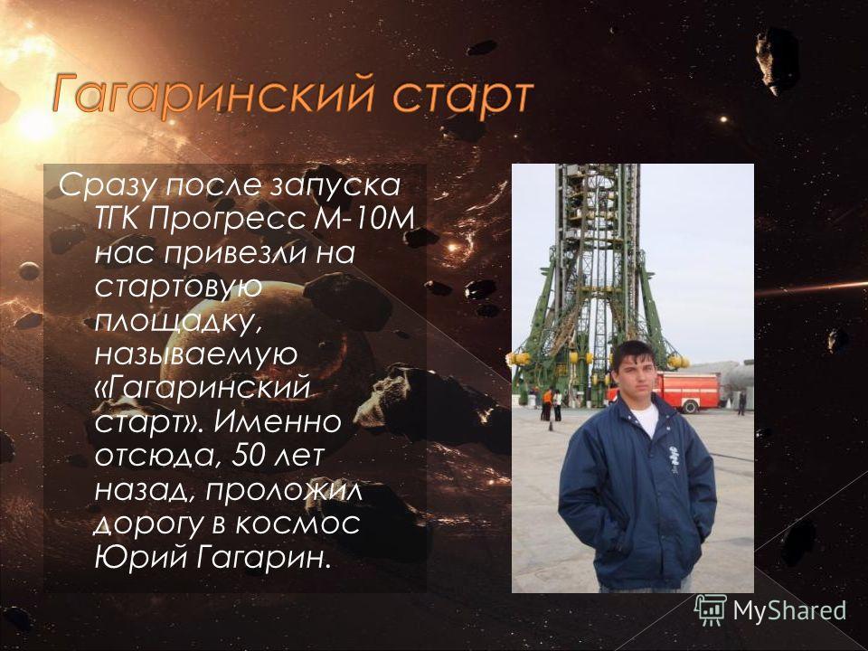 Сразу после запуска ТГК Прогресс М-10М нас привезли на стартовую площадку, называемую «Гагаринский старт». Именно отсюда, 50 лет назад, проложил дорогу в космос Юрий Гагарин.