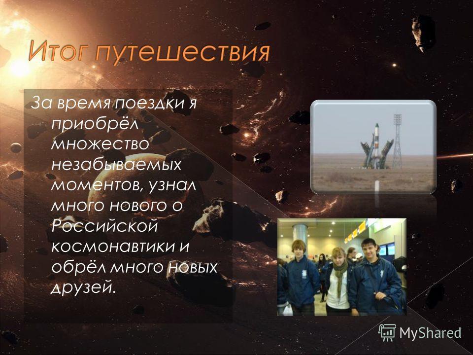 За время поездки я приобрёл множество незабываемых моментов, узнал много нового о Российской космонавтики и обрёл много новых друзей.
