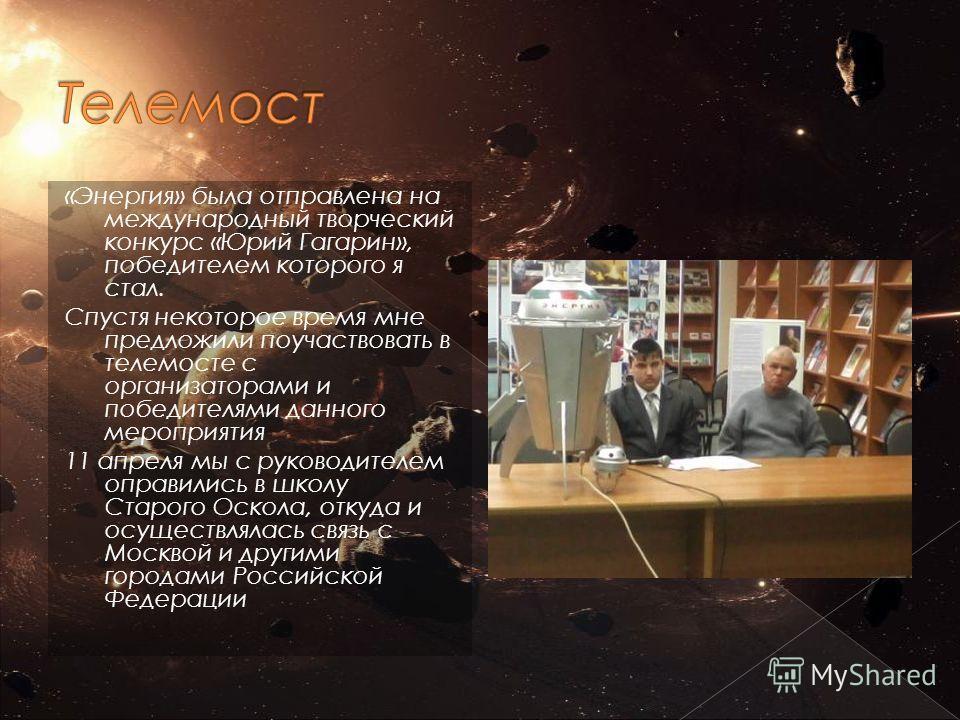 «Энергия» была отправлена на международный творческий конкурс «Юрий Гагарин», победителем которого я стал. Спустя некоторое время мне предложили поучаствовать в телемосте с организаторами и победителями данного мероприятия 11 апреля мы с руководителе