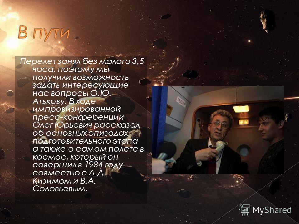 Перелет занял без малого 3,5 часа, поэтому мы получили возможность задать интересующие нас вопросы О.Ю. Атькову. В ходе импровизированной пресс-конференции Олег Юрьевич рассказал об основных эпизодах подготовительного этапа а также о самом полете в к