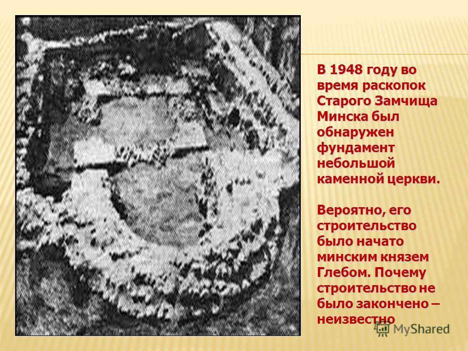 В 1948 году во время раскопок Старого Замчища Минска был обнаружен фундамент небольшой каменной церкви. Вероятно, его строительство было начато минским князем Глебом. Почему строительство не было закончено Вероятно, его строительство было начато минс