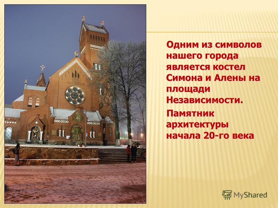 Одним из символов нашего города является костел Симона и Алены на площади Независимости. Памятник архитектуры начала 20-го века Памятник архитектуры начала 20-го века