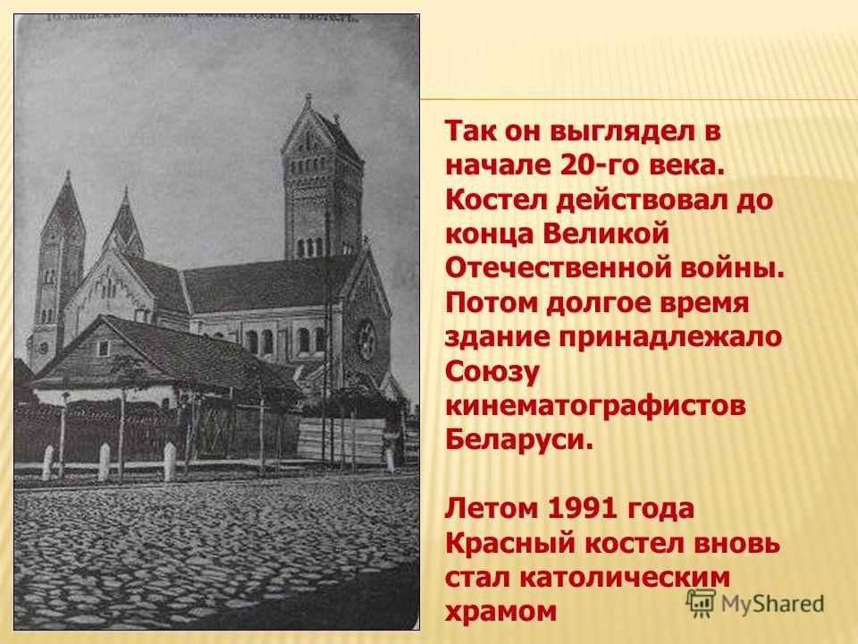 Так он выглядел в начале 20-го века. Костел действовал до конца Великой Отечественной войны. Потом долгое время здание принадлежало Союзу кинематографистов Беларуси. Летом 1991 года Красный костел вновь стал католическим храмом