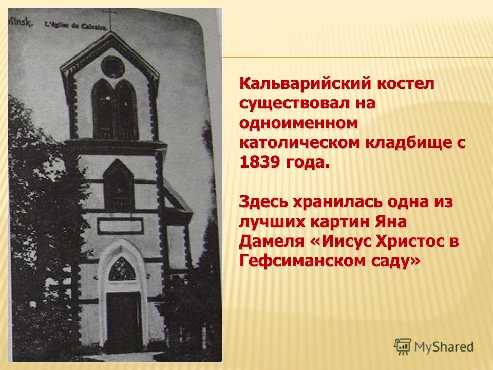 Кальварийский костел существовал на одноименном католическом кладбище с 1839 года. Здесь хранилась одна из лучших картин Яна Дамеля «Иисус Христос в Гефсиманском саду»