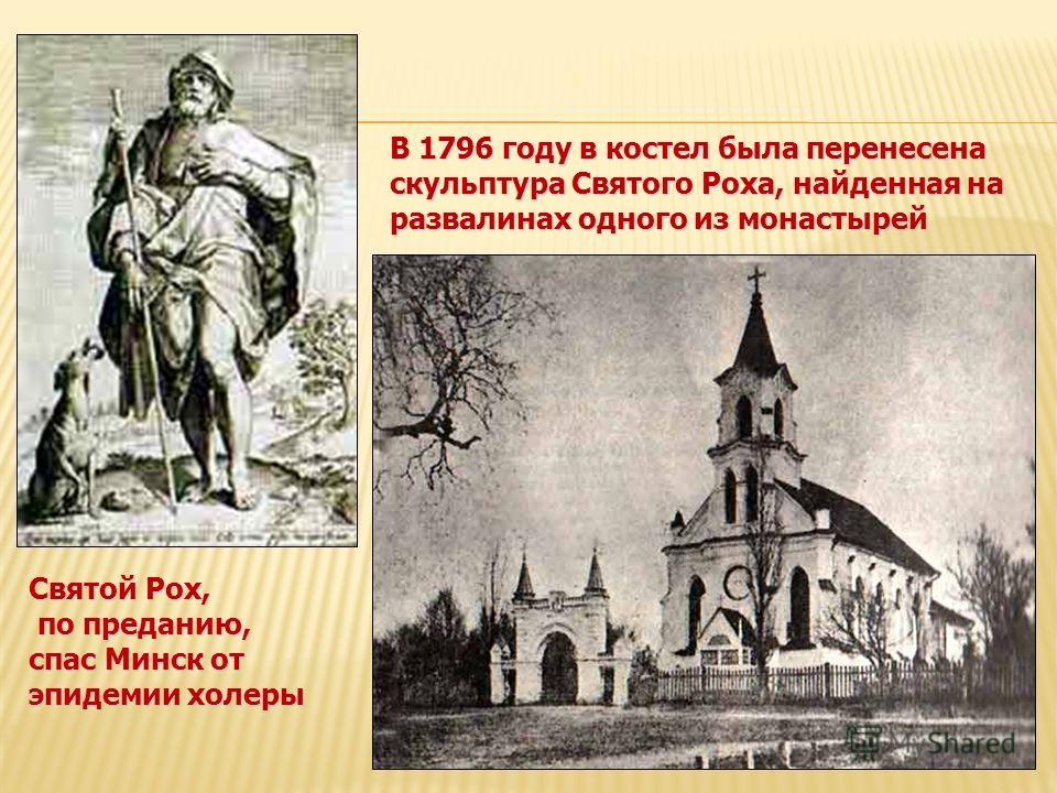 В 1796 году в костел была перенесена скульптура Святого Роха, найденная на развалинах одного из монастырей Святой Рох, по преданию, по преданию, спас Минск от эпидемии холеры