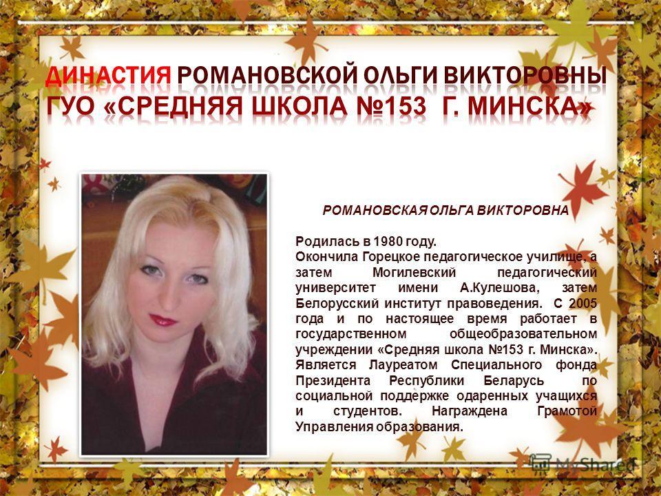 РОМАНОВСКАЯ ОЛЬГА ВИКТОРОВНА Родилась в 1980 году. Окончила Горецкое педагогическое училище, а затем Могилевский педагогический университет имени А.Кулешова, затем Белорусский институт правоведения. С 2005 года и по настоящее время работает в государ