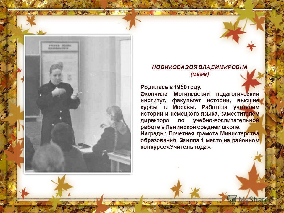 НОВИКОВА ЗОЯ ВЛАДИМИРОВНА (мама) Родилась в 1950 году. Окончила Могилевский педагогический институт, факультет истории, высшие курсы г. Москвы. Работала учителем истории и немецкого языка, заместителем директора по учебно-воспитательной работе в Лени
