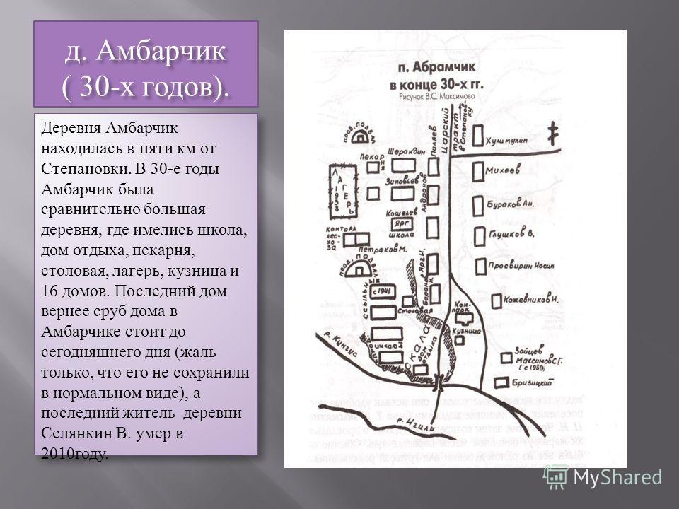 д. Амбарчик ( 30-х годов). Деревня Амбарчик находилась в пяти км от Степановки. В 30-е годы Амбарчик была сравнительно большая деревня, где имелись школа, дом отдыха, пекарня, столовая, лагерь, кузница и 16 домов. Последний дом вернее сруб дома в Амб