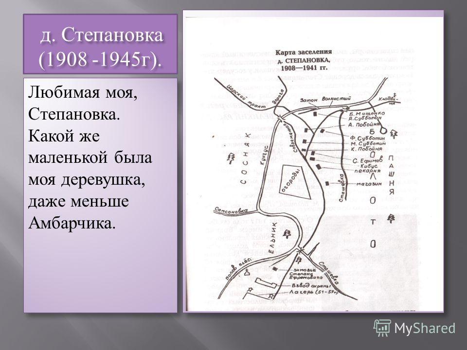 д. Степановка (1908 -1945г). д. Степановка (1908 -1945г). Любимая моя, Степановка. Какой же маленькой была моя деревушка, даже меньше Амбарчика.