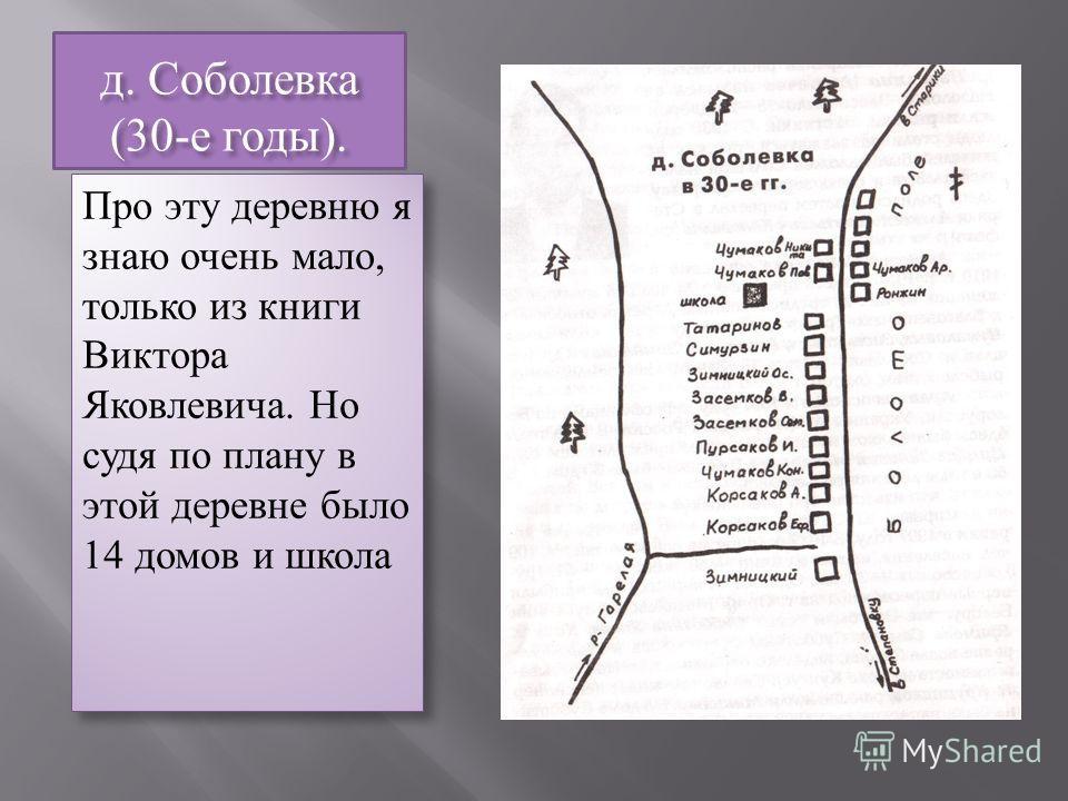 д. Соболевка (30-е годы). Про эту деревню я знаю очень мало, только из книги Виктора Яковлевича. Но судя по плану в этой деревне было 14 домов и школа