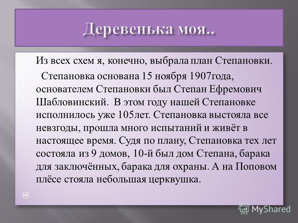 Из всех схем я, конечно, выбрала план Степановки. Степановка основана 15 ноября 1907года, основателем Степановки был Степан Ефремович Шабловинский. В этом году нашей Степановке исполнилось уже 105лет. Степановка выстояла все невзгоды, прошла много ис