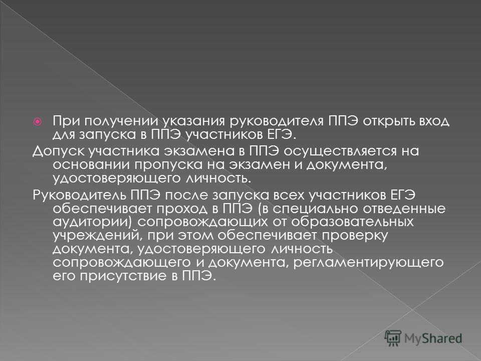 При получении указания руководителя ППЭ открыть вход для запуска в ППЭ участников ЕГЭ. Допуск участника экзамена в ППЭ осуществляется на основании пропуска на экзамен и документа, удостоверяющего личность. Руководитель ППЭ после запуска всех участник