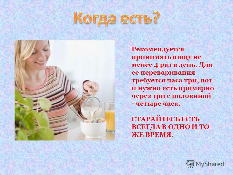 Рекомендуется принимать пищу не менее 4 раз в день. Для ее переваривания требуется часа три, вот и нужно есть примерно через три с половиной - четыре часа. СТАРАЙТЕСЬ ЕСТЬ ВСЕГДА В ОДНО И ТО ЖЕ ВРЕМЯ.
